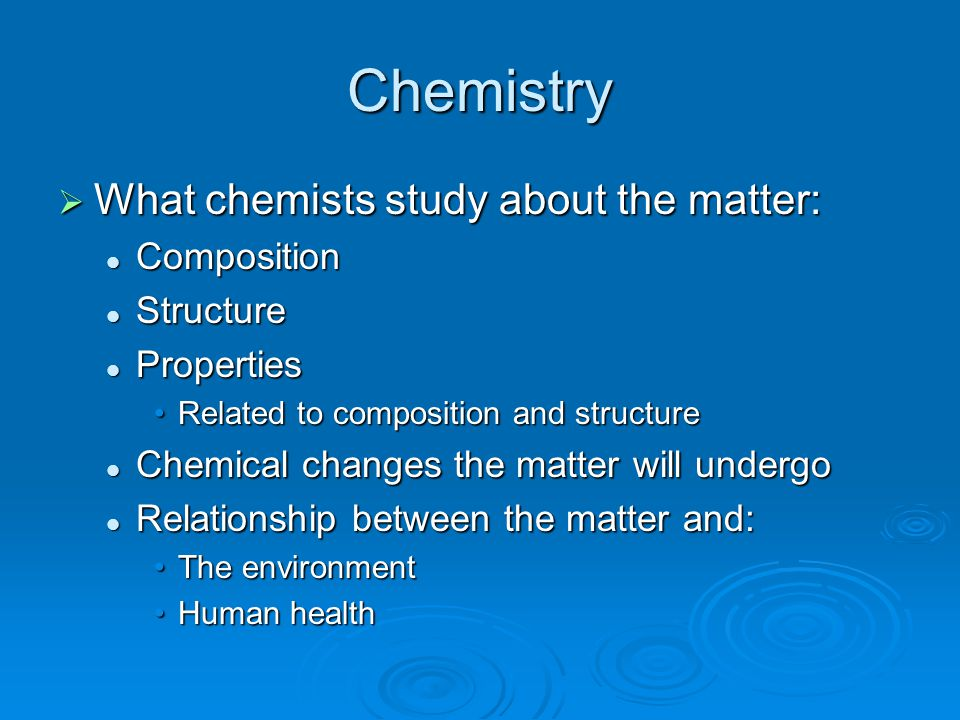 Chemistry What chemists study about the matter: Composition Structure