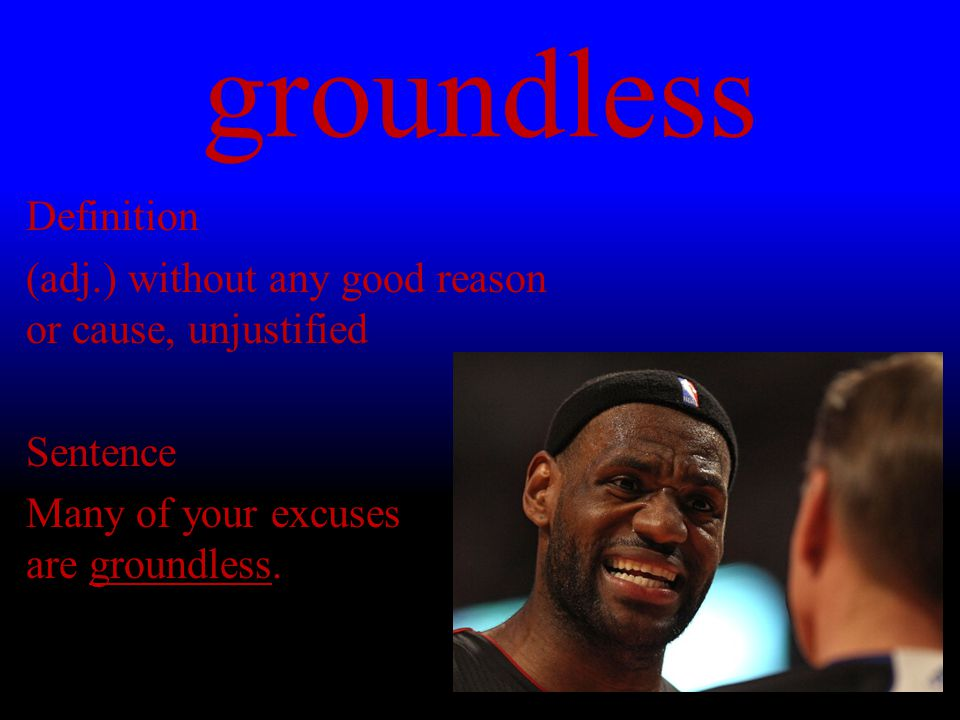 groundless Definition (adj.) without any good reason or cause, unjustified Sentence Many of your excuses are groundless.