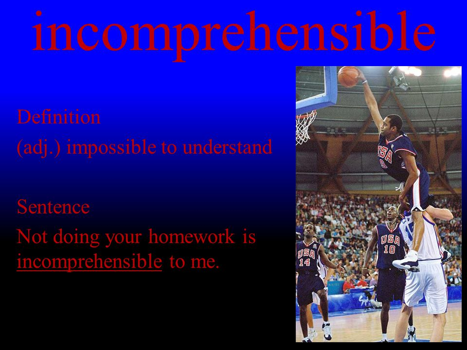 incomprehensible Definition (adj.) impossible to understand Sentence Not doing your homework is incomprehensible to me.