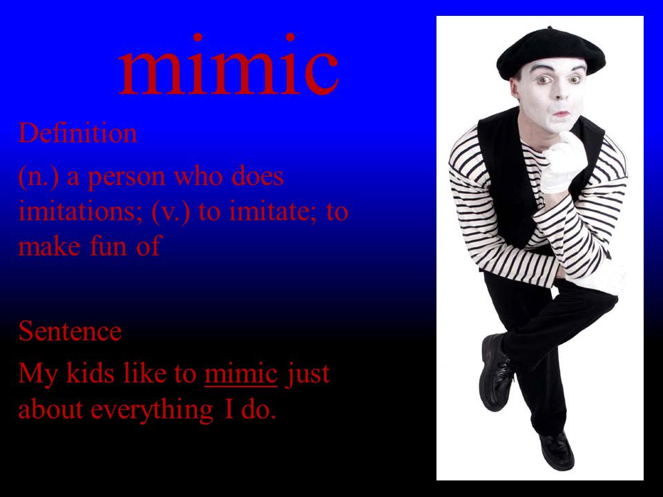 mimic Definition (n.) a person who does imitations; (v.) to imitate; to make fun of Sentence My kids like to mimic just about everything I do.