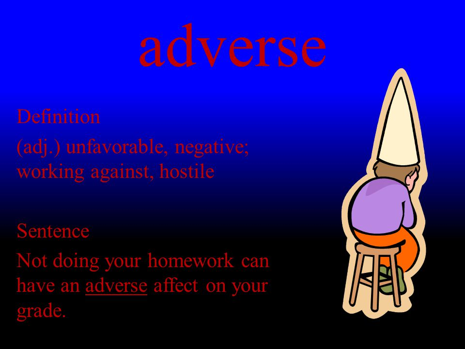 adverse Definition (adj.) unfavorable, negative; working against, hostile Sentence Not doing your homework can have an adverse affect on your grade.