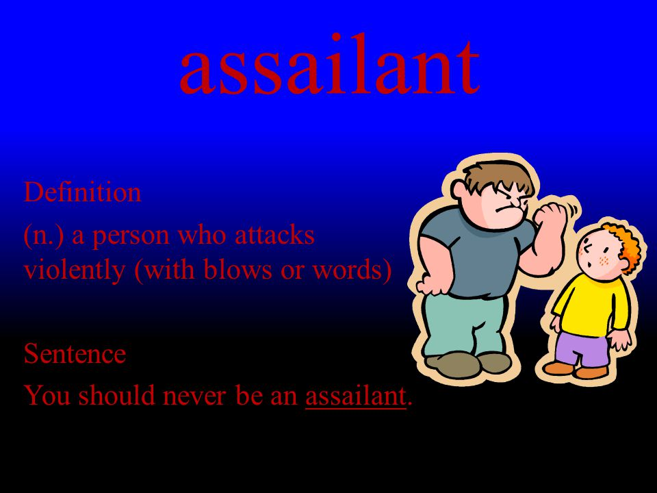assailant Definition (n.) a person who attacks violently (with blows or words) Sentence You should never be an assailant.