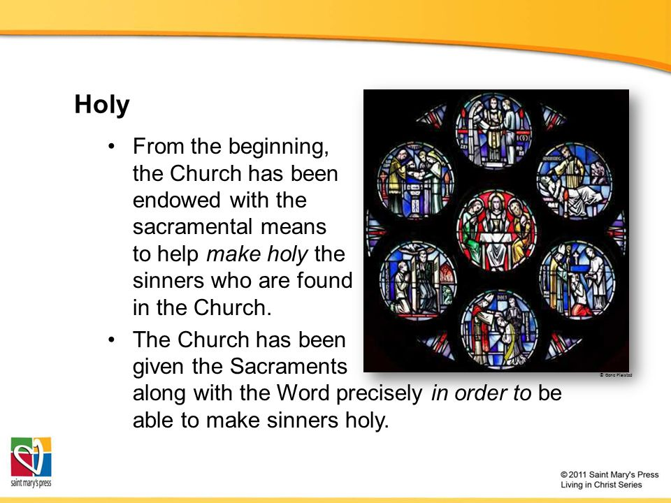 Holy From the beginning, the Church has been endowed with the sacramental means to help make holy the sinners who are found in the Church.
