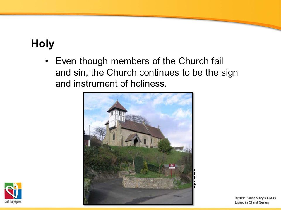 Holy Even though members of the Church fail and sin, the Church continues to be the sign and instrument of holiness.