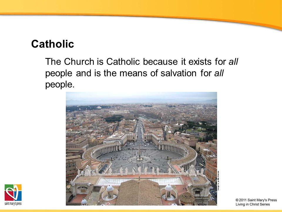 Catholic The Church is Catholic because it exists for all people and is the means of salvation for all people.