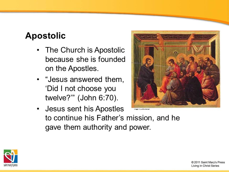 Apostolic The Church is Apostolic because she is founded on the Apostles. Jesus answered them, 'Did I not choose you twelve ' (John 6:70).