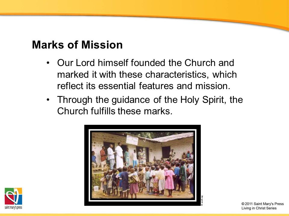 Marks of Mission Our Lord himself founded the Church and marked it with these characteristics, which reflect its essential features and mission.