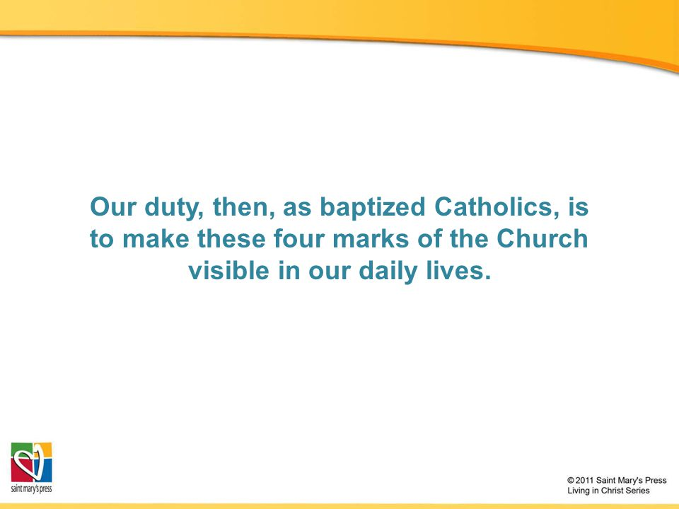Our duty, then, as baptized Catholics, is to make these four marks of the Church visible in our daily lives.