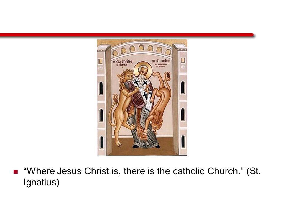 Where Jesus Christ is, there is the catholic Church. (St. Ignatius)