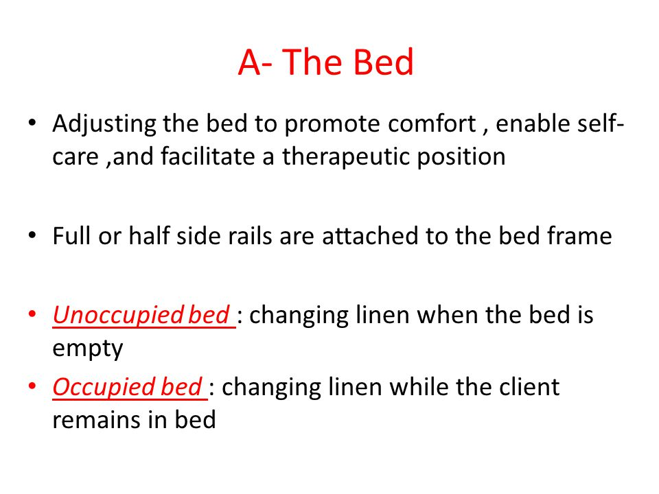 A- The Bed Adjusting the bed to promote comfort , enable self-care ,and facilitate a therapeutic position.