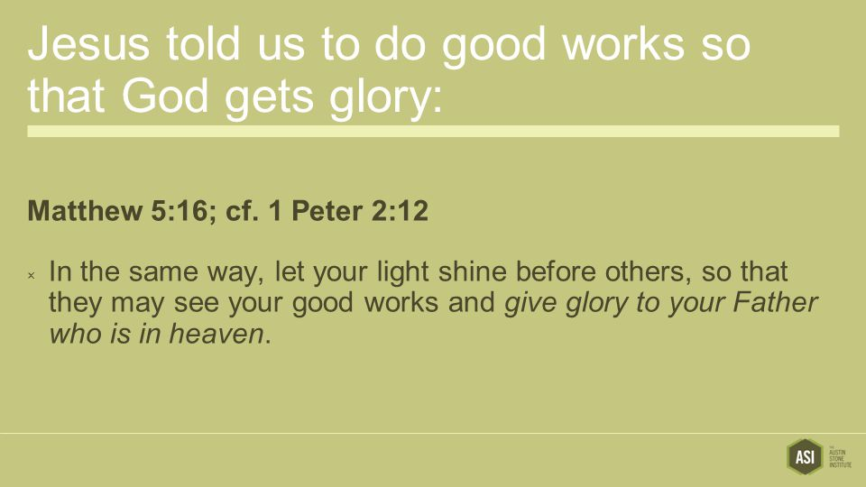 Jesus told us to do good works so that God gets glory: