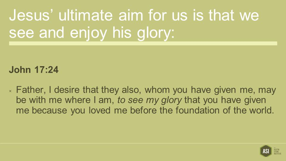 Jesus' ultimate aim for us is that we see and enjoy his glory: