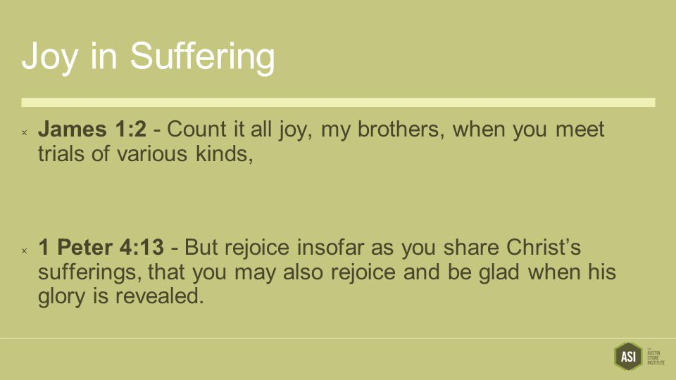 Joy in Suffering James 1:2 - Count it all joy, my brothers, when you meet trials of various kinds,