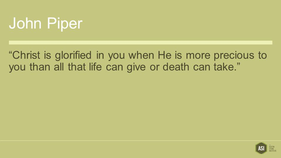 John Piper Christ is glorified in you when He is more precious to you than all that life can give or death can take.