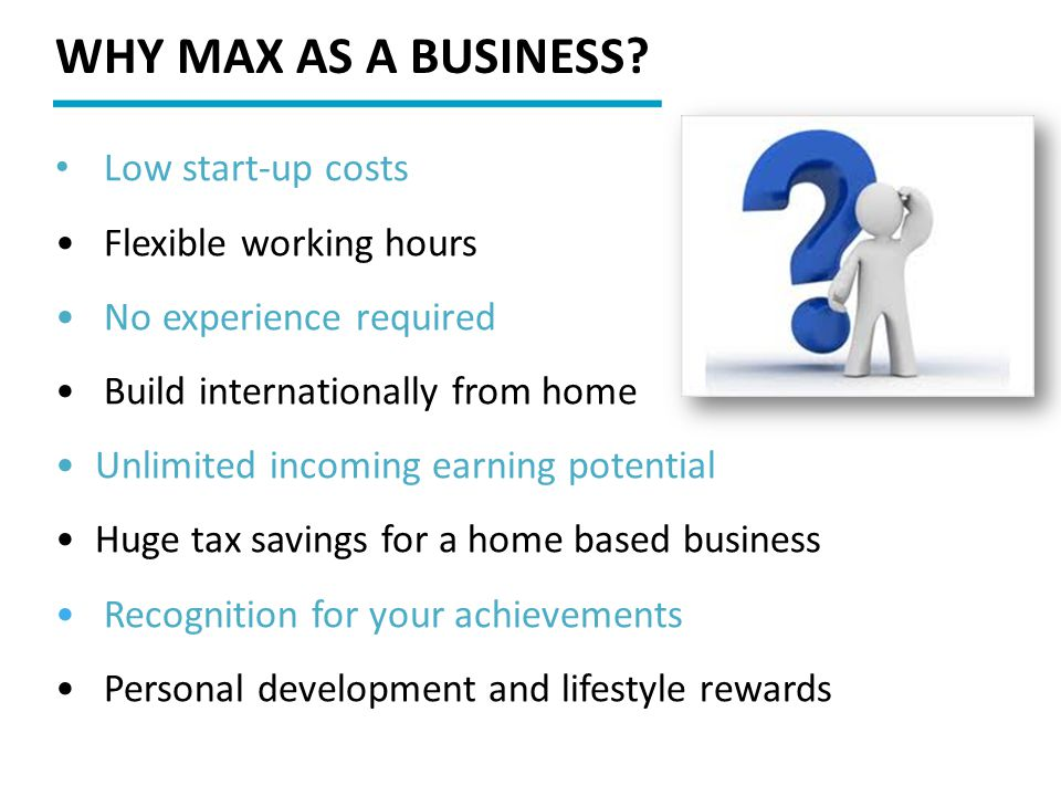 WHY MAX AS A BUSINESS Low start-up costs Flexible working hours
