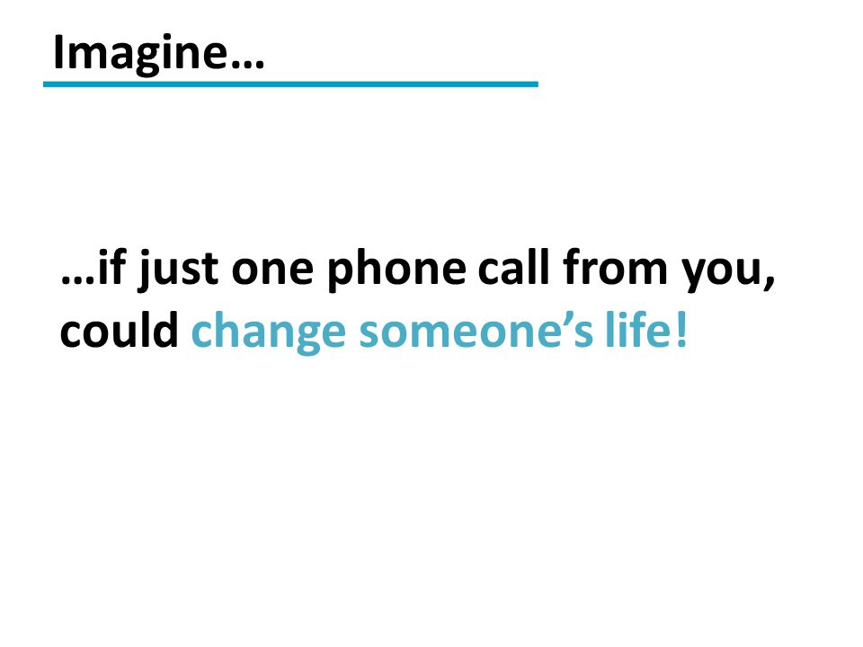 Imagine… …if just one phone call from you, could change someone's life!