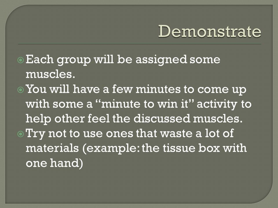 Demonstrate Each group will be assigned some muscles.