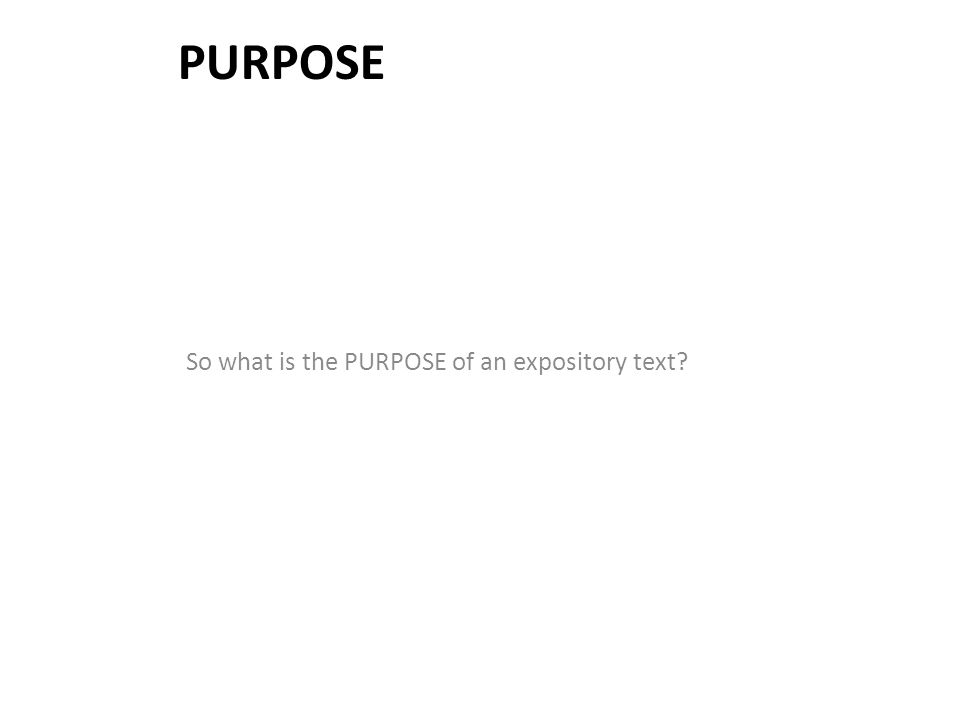 Purpose So what is the PURPOSE of an expository text