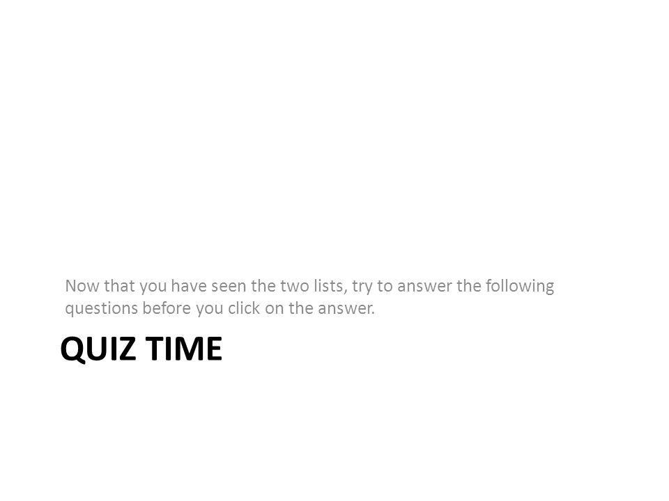 Now that you have seen the two lists, try to answer the following questions before you click on the answer.