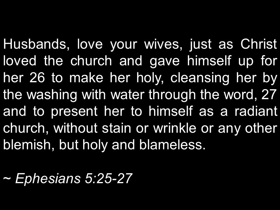 Husbands, love your wives, just as Christ loved the church and gave himself up for her 26 to make her holy, cleansing her by the washing with water through the word, 27 and to present her to himself as a radiant church, without stain or wrinkle or any other blemish, but holy and blameless.