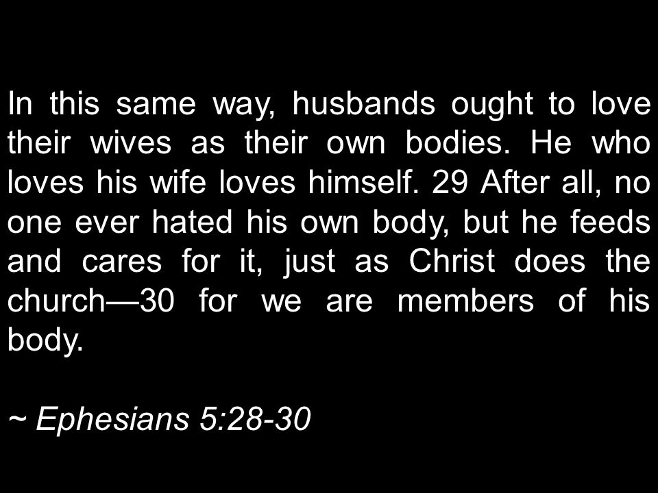 In this same way, husbands ought to love their wives as their own bodies. He who loves his wife loves himself. 29 After all, no one ever hated his own body, but he feeds and cares for it, just as Christ does the church—30 for we are members of his body.