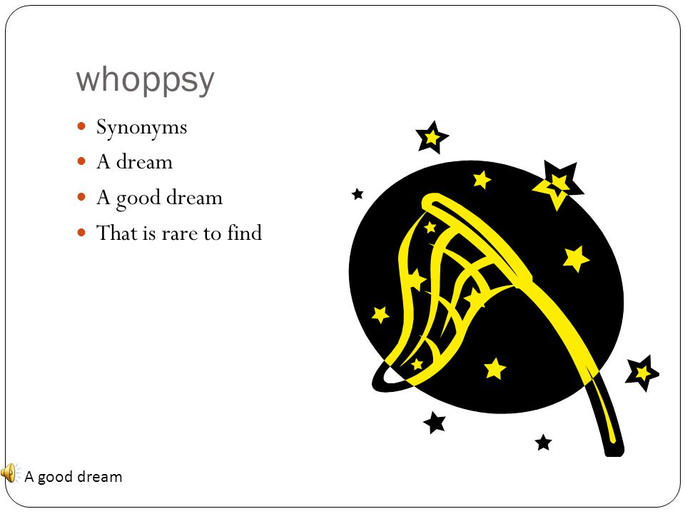 whoppsy Synonyms A dream A good dream That is rare to find