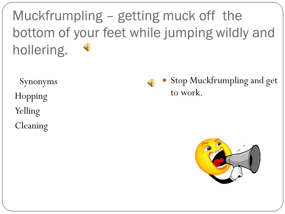 Muckfrumpling – getting muck off the bottom of your feet while jumping wildly and hollering.