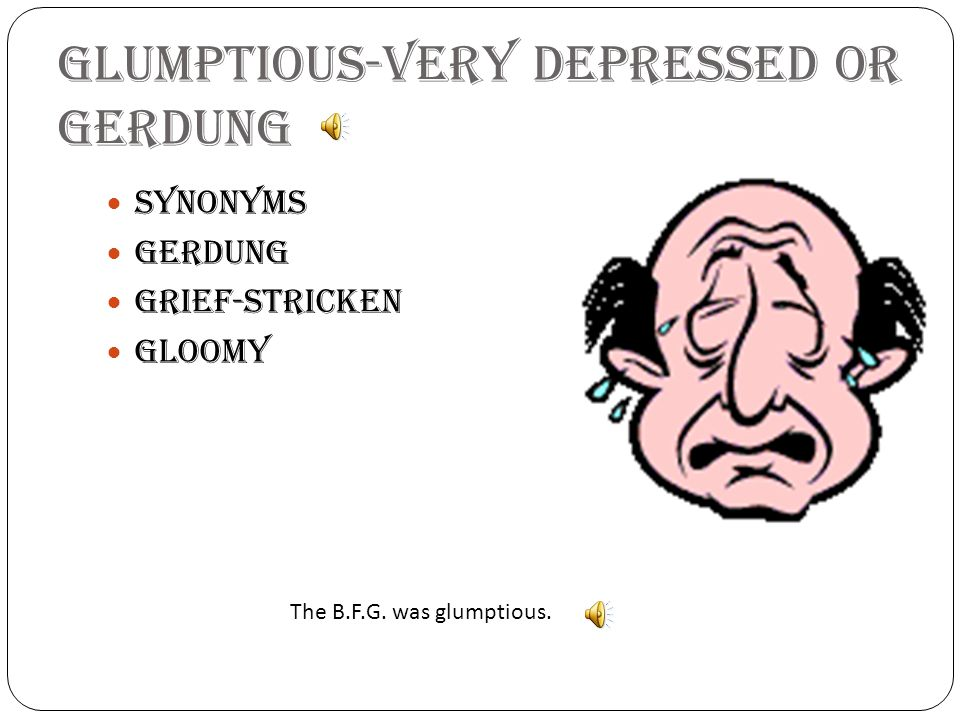 Glumptious-very depressed or gerdung