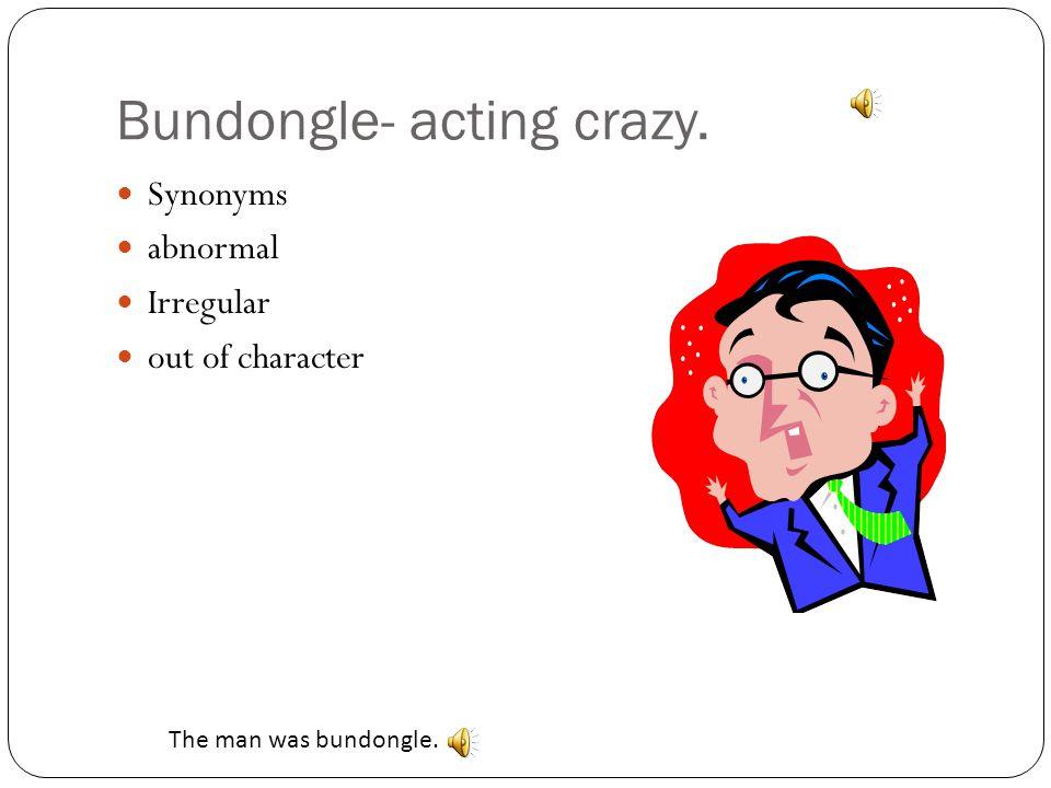 Bundongle- acting crazy.