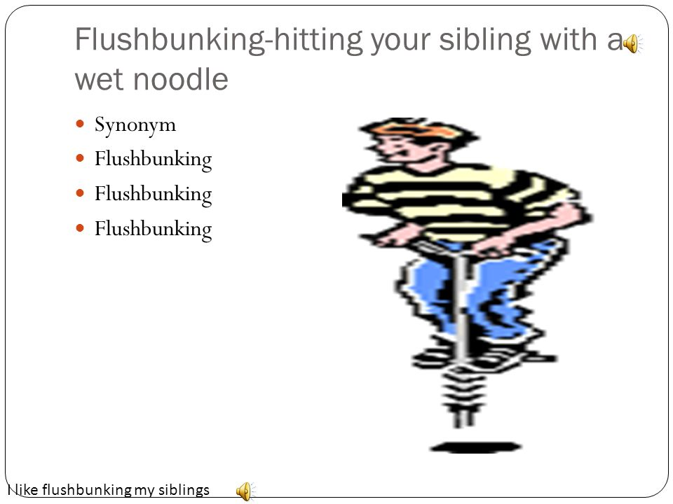 Flushbunking-hitting your sibling with a wet noodle