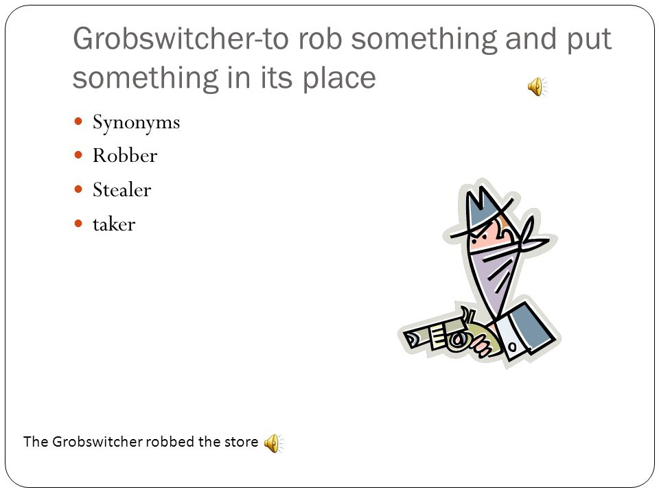 Grobswitcher-to rob something and put something in its place