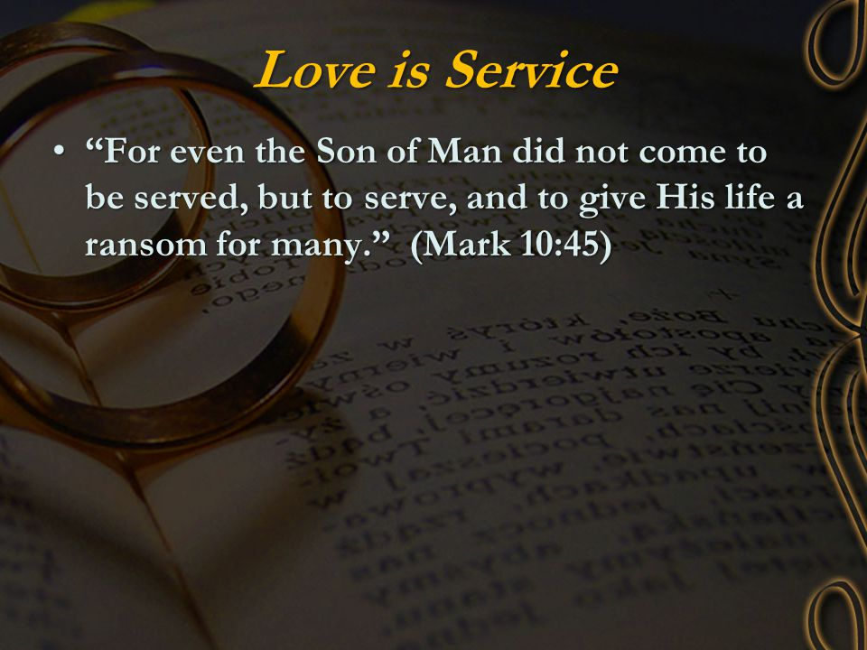 Love is Service For even the Son of Man did not come to be served, but to serve, and to give His life a ransom for many. (Mark 10:45)