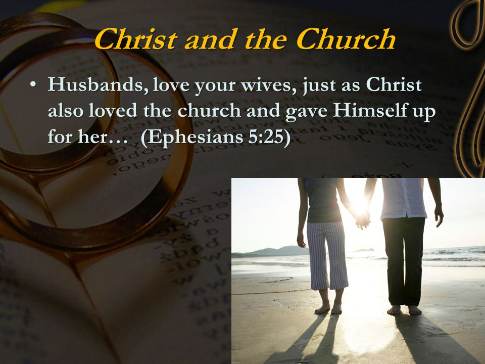 Christ and the Church Husbands, love your wives, just as Christ also loved the church and gave Himself up for her… (Ephesians 5:25)