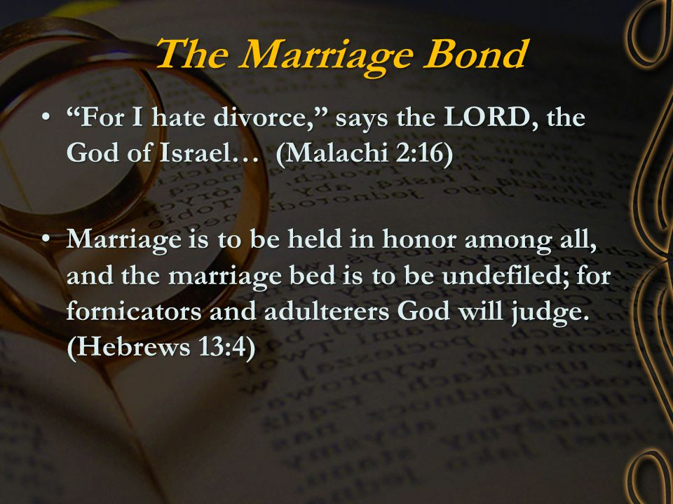 The Marriage Bond For I hate divorce, says the LORD, the God of Israel… (Malachi 2:16)