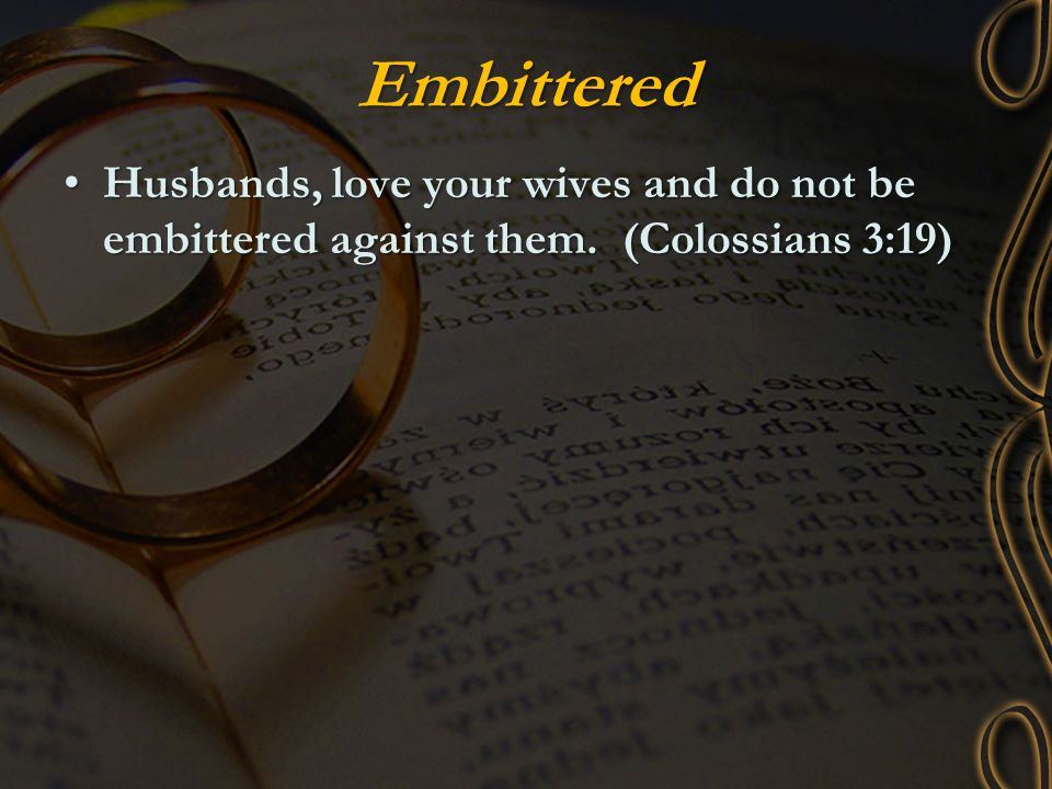 Embittered Husbands, love your wives and do not be embittered against them. (Colossians 3:19)