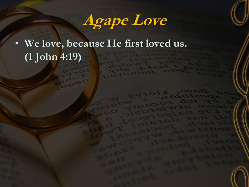 Agape Love We love, because He first loved us. (1 John 4:19)