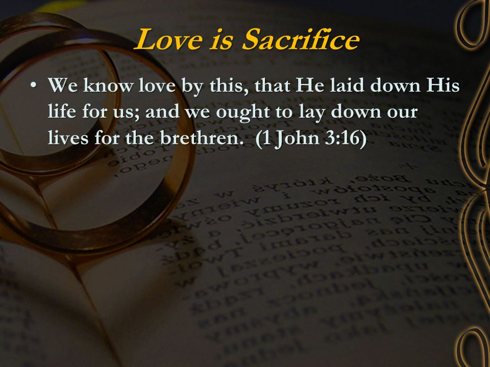 Love is Sacrifice We know love by this, that He laid down His life for us; and we ought to lay down our lives for the brethren.
