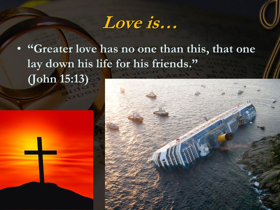 Love is… Greater love has no one than this, that one lay down his life for his friends. (John 15:13)