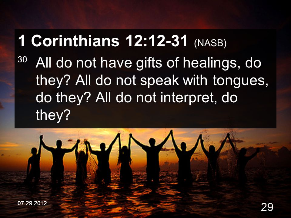 1 Corinthians 12:12-31 (NASB) 30 All do not have gifts of healings, do they All do not speak with tongues, do they All do not interpret, do they