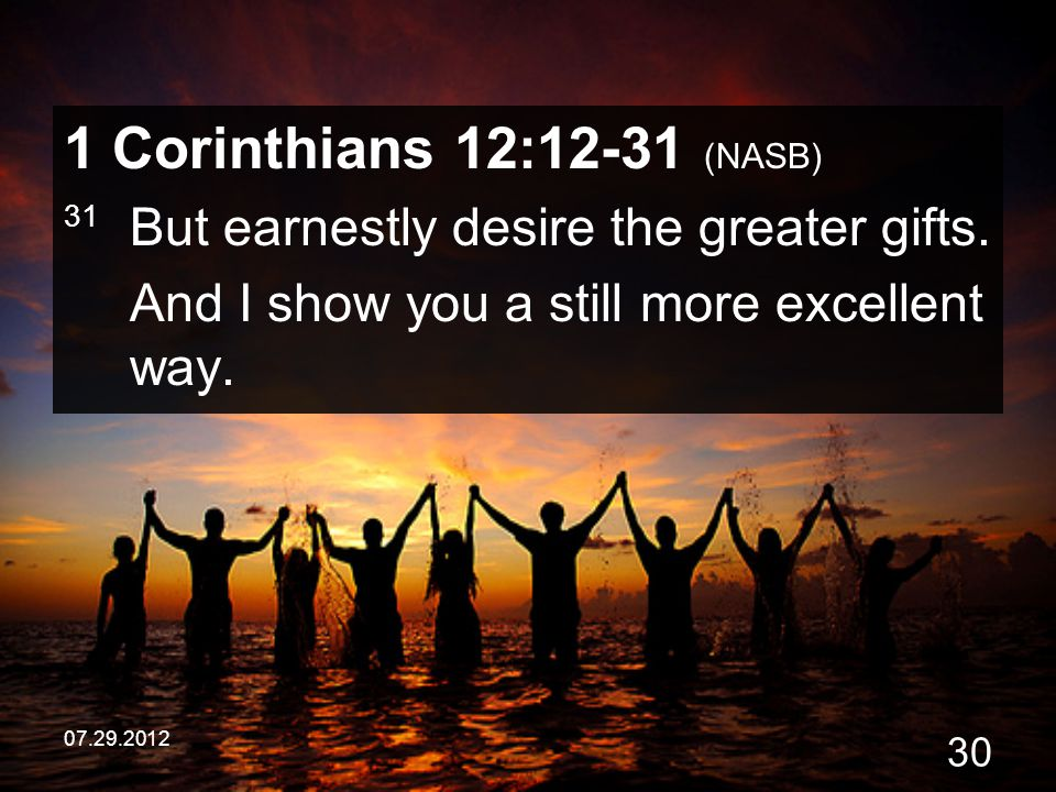 1 Corinthians 12:12-31 (NASB) 31 But earnestly desire the greater gifts. And I show you a still more excellent way.