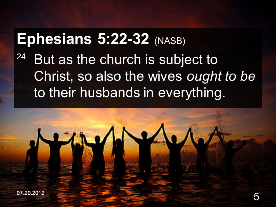 Ephesians 5:22-32 (NASB) 24 But as the church is subject to Christ, so also the wives ought to be to their husbands in everything.