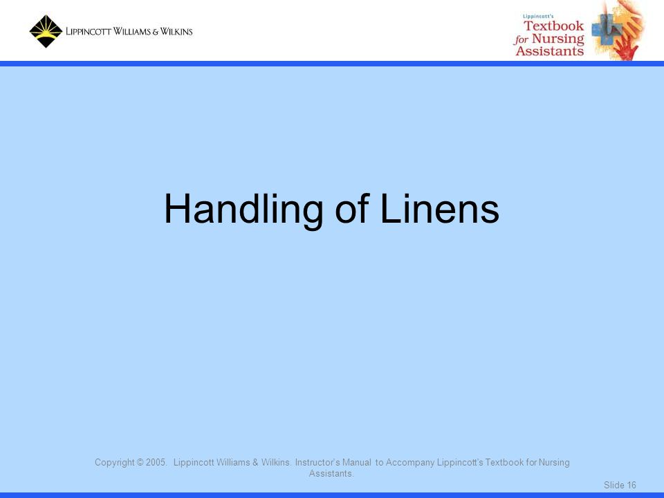 Handling of Linens Copyright © 2005. Lippincott Williams & Wilkins. Instructor s Manual to Accompany Lippincott s Textbook for Nursing Assistants.