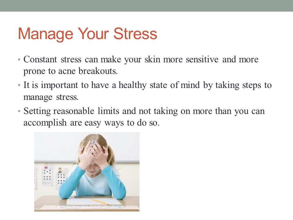 Manage Your Stress Constant stress can make your skin more sensitive and more prone to acne breakouts.