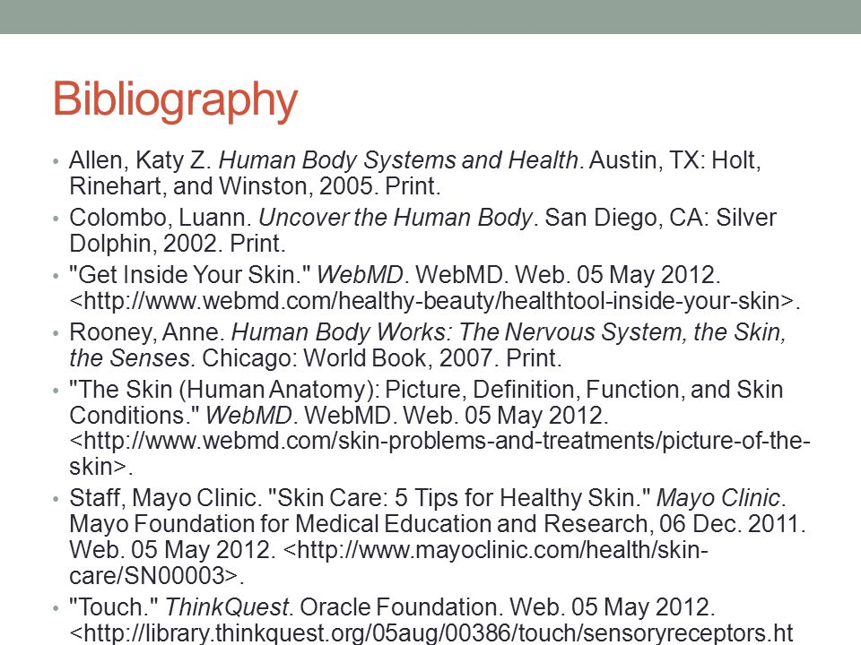 Bibliography Allen, Katy Z. Human Body Systems and Health. Austin, TX: Holt, Rinehart, and Winston, 2005. Print.