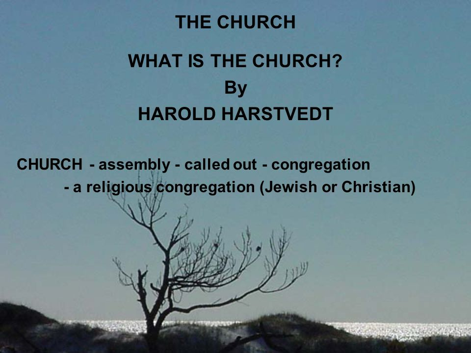 THE CHURCH WHAT IS THE CHURCH By HAROLD HARSTVEDT