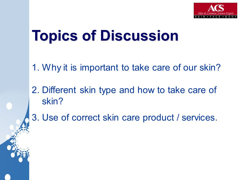 Topics of Discussion 1. Why it is important to take care of our skin