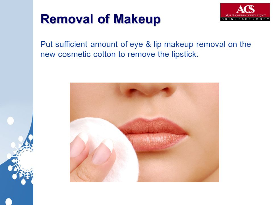 Removal of Makeup Put sufficient amount of eye & lip makeup removal on the new cosmetic cotton to remove the lipstick.