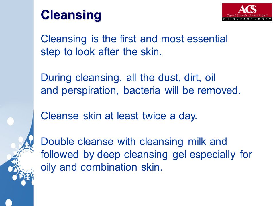 Cleansing Cleansing is the first and most essential step to look after the skin.