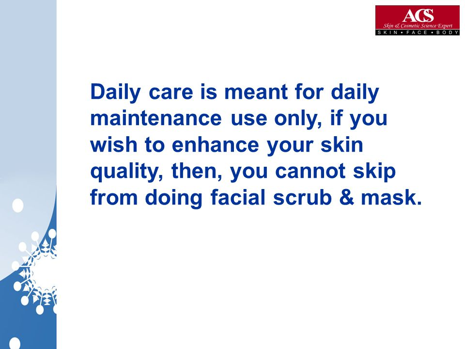 Daily care is meant for daily maintenance use only, if you wish to enhance your skin quality, then, you cannot skip from doing facial scrub & mask.