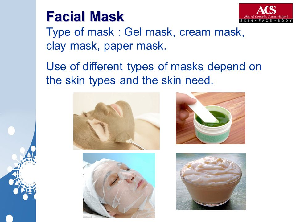 Facial Mask Type of mask : Gel mask, cream mask, clay mask, paper mask.